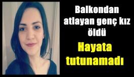 Balkondan atlayan genç kız öldü