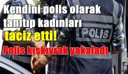 Kendini polis gibi tanıtıp kadınları taciz etti!