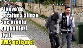 Alanya'da gözaltına alınan suç örgütü şüphelileri ilgili FLAŞ gelişme!