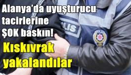 Alanya'da uyuşturucu tacirlerine ŞOK baskın!