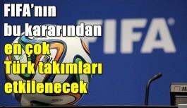 FIFA'nın bu kararından en çok Türk takımları etkilenecek