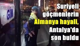 Suriyeli göçmenlerin Almanya hayali, Antalya'da son buldu