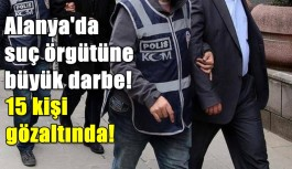 Alanya'da suç örgütü operasyonu: 15 gözaltı