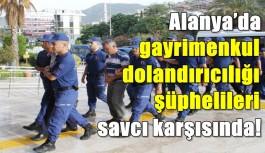 Alanya'da gayrimenkul dolandırıcılığı şüphelileri savcı karşısında!