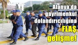 Alanya'da gayrimenkul dolandırıcılığına FLAŞ gelişme!