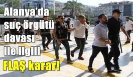 Alanya'da suç örgütü davası ile ilgili FLAŞ karar!