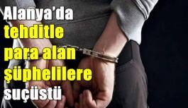 Alanya'da tehditle para alan şüphelilere suçüstü