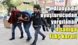 Alanya'da uyuşturucudan yargılanan 4 sanığa FLAŞ karar!