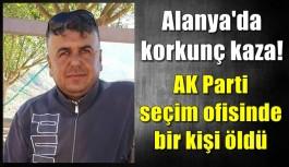 Alanya'da korkunç kaza! AK Parti seçim ofisinde bir kişi öldü