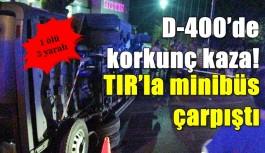 D-400'de korkunç kaza! TIR'la minibüs çarpıştı: 1 ölü, 3 yaralı