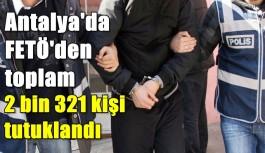Antalya'da FETÖ'den toplam 2 bin 321 kişi tutuklandı