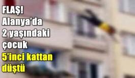 FLAŞ! Alanya'da 2 yaşındaki çocuk 5'inci kattan düştü