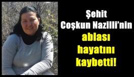 Şehit Coşkun Nazilli'nin ablası hayatını kaybetti!