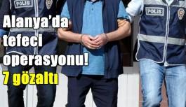 SON DAKİKA! Alanya'da tefeci operasyonu! 7 gözaltı