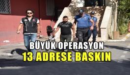 Büyük operasyon 13 adrese baskın !!