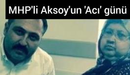 MHP'li Aksoy'un acı günü