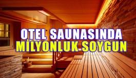Otel saunasında milyonluk soygun