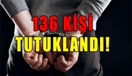 136 KİŞİ TUTUKLANDI!