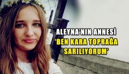 Aleyna'nın annesi: Ben kara toprağa sarılıyorum