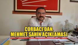 Çorbacı'dan, Mehmet Şahin açıklaması