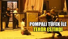 Pompalı tüfek ile mahalleye terör estirdi