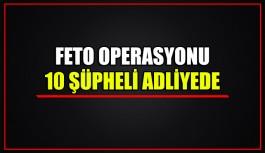 FETÖ operasyonu 10 şüpheli adliyede