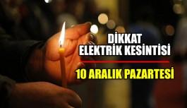 Dikkat Elektrik kesintisi 10 Aralık Pazartesi