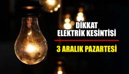 Dikkat Elektrik kesintisi 3 Aralık Pazartesi