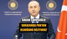 Bakan Çavuşoğlu 'Arkasında PKK'nın olduğunu biliyoruz'