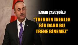 """Çavuşoğlu: """"Trenden inenler bir daha bu trene binemez"""""""