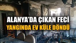 Alanya'da çıkan feci yangında ev küle döndü