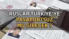 Ruslar Türkiye'ye pasaportsuz mu girecek ?