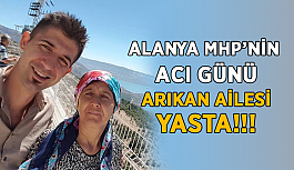 Alanya MHP'nin acı günü! Arıkan ailesi yasta