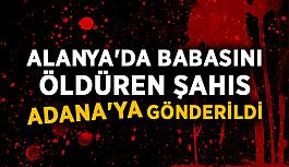 Alanya'da babasını öldüren şahıs Adana'ya gönderildi