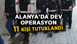 Alanya'da dev operasyon:  11 kişi tutuklandı