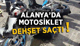 Alanya'da motosiklet dehşet saçtı !