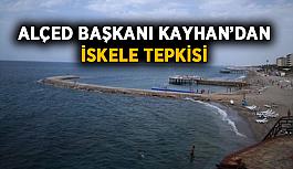 ALÇED Başkanı Kayhan'ın iskele tepkisi