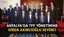 Antalya'da TFF yönetimine giren Akıncıoğlu sevinci