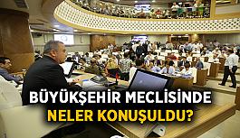Büyükşehir Meclisi'nde neler konuşuldu?