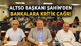 ALTSO Başkanı Şahin'den bankalara çağrı