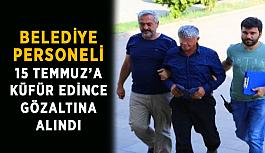 Belediye personeli 15 Temmuz'a küfür edince gözaltına alındı