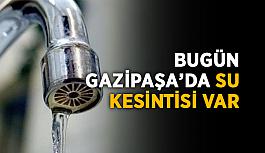 Bugün Gazipaşa'da su kesintisi var