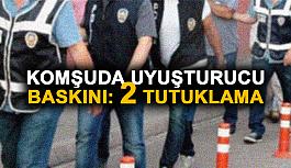 Komşuda uyuşturucu baskını: 2 tutuklama