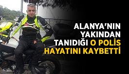 Alanya'nın yakından tanıdığı o polis hayatını kaybetti