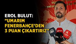 """Erol Bulut: """"Umarım Fenerbahçe'den..."""