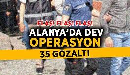 Flaş! Alanya'da dev operasyon: 35 gözaltı var
