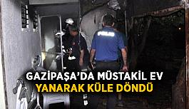 Gazipaşa'da müstakil ev yanarak küle döndü