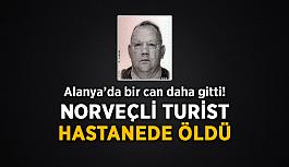 Alanya'da bir can daha gitti! Norveçli turist hastanede öldü