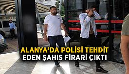 Alanya'da polisi tehdit eden şahıs firari çıktı