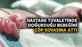 Hastane tuvaletinde doğurduğu bebeğini çöp kovasına attı